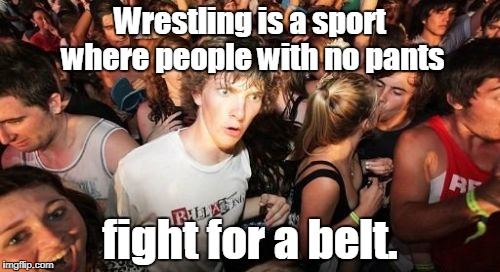 Sudden Clarity Clarence Meme | Wrestling is a sport where people with no pants fight for a belt. | image tagged in memes,sudden clarity clarence | made w/ Imgflip meme maker