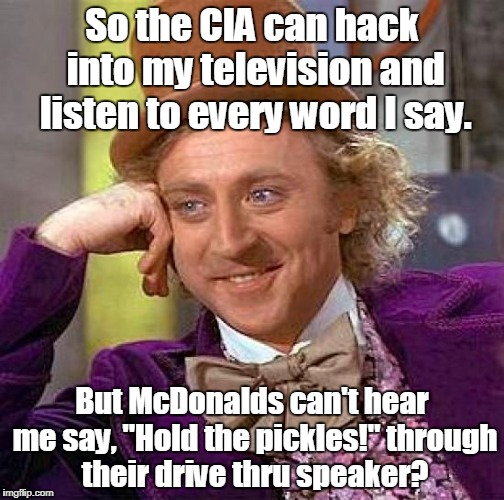 "Creepy Condescending Wonka Meme | So the CIA can hack into my television and listen to every word I say. But McDonalds can't hear me say, ""Hold the pickles!"" through their dr 
