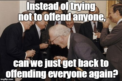 Laughing Men In Suits Meme | Instead of trying not to offend anyone, can we just get back to offending everyone again? | image tagged in memes,laughing men in suits | made w/ Imgflip meme maker