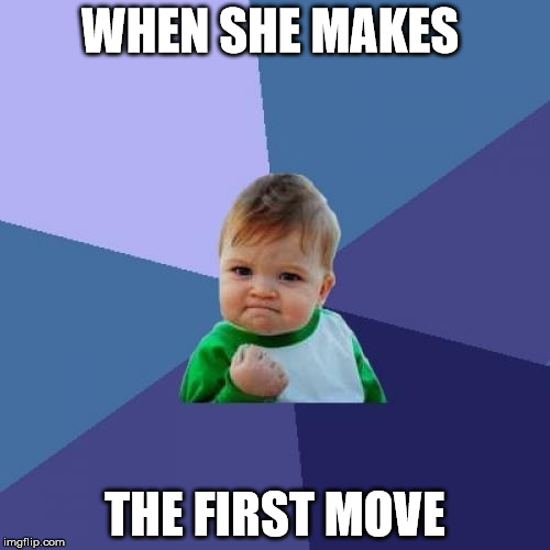 Success Kid Meme | WHEN SHE MAKES THE FIRST MOVE | image tagged in memes,success kid | made w/ Imgflip meme maker