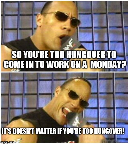 The Rock It Doesnt Matter Meme | SO YOU'RE TOO HUNGOVER TO COME IN TO WORK ON A  MONDAY? IT'S DOESN'T MATTER IF YOU'RE TOO HUNGOVER! | image tagged in memes,the rock it doesnt matter | made w/ Imgflip meme maker