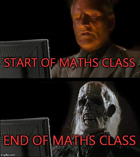 Ill Just Wait Here Meme | START OF MATHS CLASS END OF MATHS CLASS | image tagged in memes,ill just wait here | made w/ Imgflip meme maker
