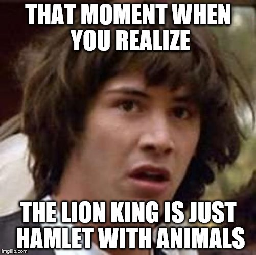 Conspiracy Keanu Meme | THAT MOMENT WHEN YOU REALIZE THE LION KING IS JUST HAMLET WITH ANIMALS | image tagged in memes,conspiracy keanu | made w/ Imgflip meme maker