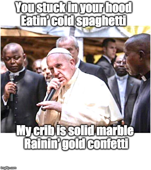 Pope Francis Rapping | You stuck in your hood Eatin' cold spaghetti My crib is solid marble Rainin' gold confetti | image tagged in pope francis,rap | made w/ Imgflip meme maker