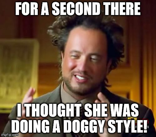 Ancient Aliens Meme | FOR A SECOND THERE I THOUGHT SHE WAS DOING A DOGGY STYLE! | image tagged in memes,ancient aliens | made w/ Imgflip meme maker