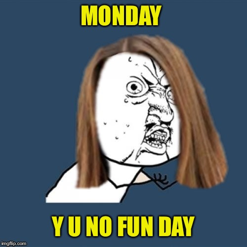 Y u no girl | MONDAY Y U NO FUN DAY | image tagged in y u no girl | made w/ Imgflip meme maker