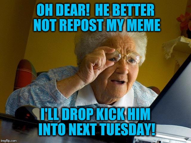 Grandma Finds The Internet Meme | OH DEAR!  HE BETTER NOT REPOST MY MEME I'LL DROP KICK HIM INTO NEXT TUESDAY! | image tagged in memes,grandma finds the internet | made w/ Imgflip meme maker