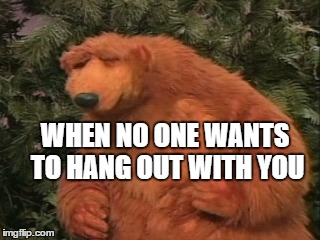 WHEN NO ONE WANTS TO HANG OUT WITH YOU | image tagged in frustrated bear,hanging out,friends,sad | made w/ Imgflip meme maker