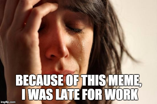 First World Problems Meme | BECAUSE OF THIS MEME, I WAS LATE FOR WORK | image tagged in memes,first world problems | made w/ Imgflip meme maker