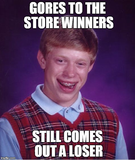 Bad Luck Brian Meme | GORES TO THE STORE WINNERS STILL COMES OUT A LOSER | image tagged in memes,bad luck brian | made w/ Imgflip meme maker