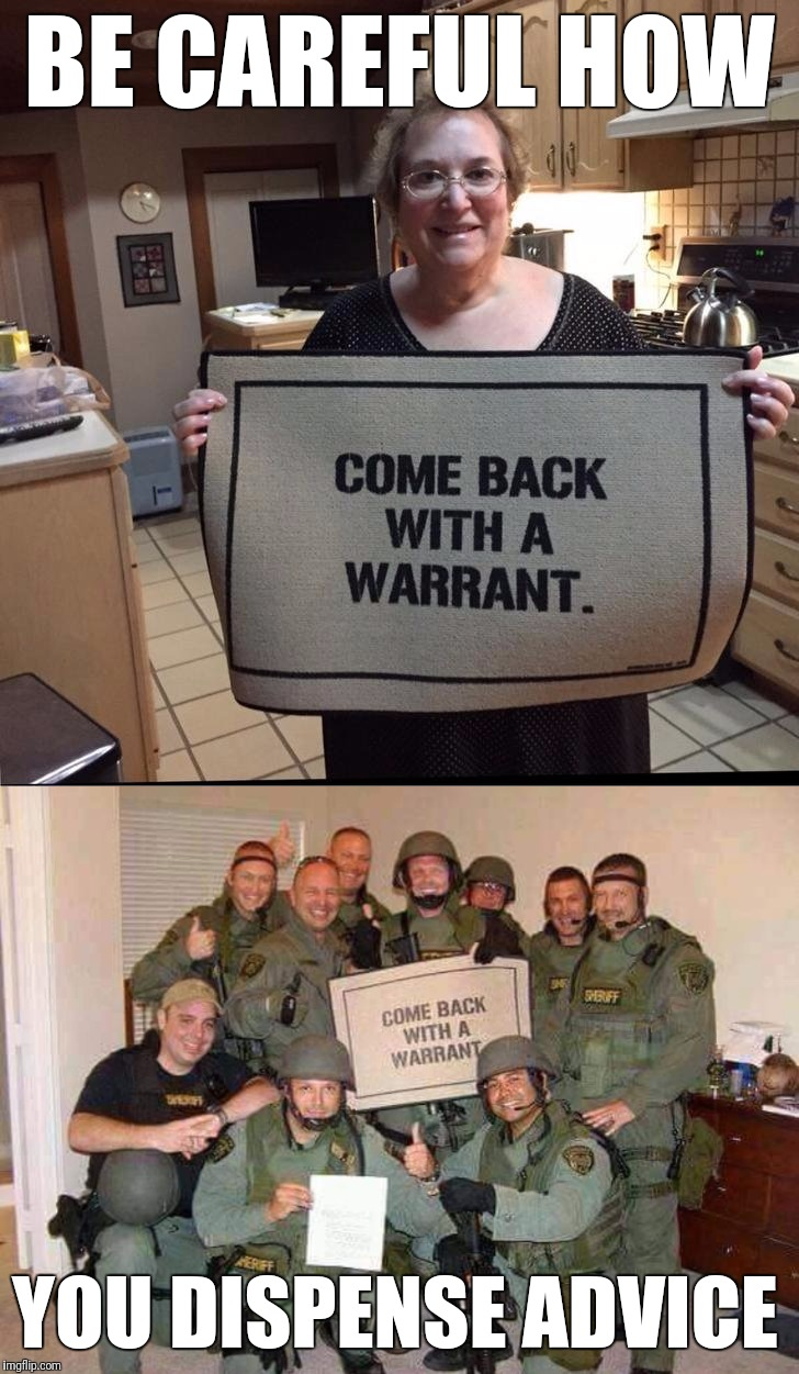 BE CAREFUL HOW YOU DISPENSE ADVICE | BE CAREFUL HOW YOU DISPENSE ADVICE | image tagged in memes,door mat advice,we have a warrant | made w/ Imgflip meme maker