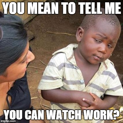 Third World Skeptical Kid Meme | YOU MEAN TO TELL ME YOU CAN WATCH WORK? | image tagged in memes,third world skeptical kid | made w/ Imgflip meme maker