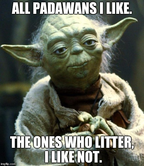 Star Wars Yoda Meme | ALL PADAWANS I LIKE. THE ONES WHO LITTER, I LIKE NOT. | image tagged in memes,star wars yoda | made w/ Imgflip meme maker