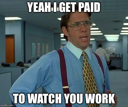 That Would Be Great Meme | YEAH I GET PAID TO WATCH YOU WORK | image tagged in memes,that would be great | made w/ Imgflip meme maker