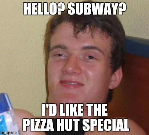 10 Guy Meme | HELLO? SUBWAY? I'D LIKE THE PIZZA HUT SPECIAL | image tagged in memes,10 guy | made w/ Imgflip meme maker