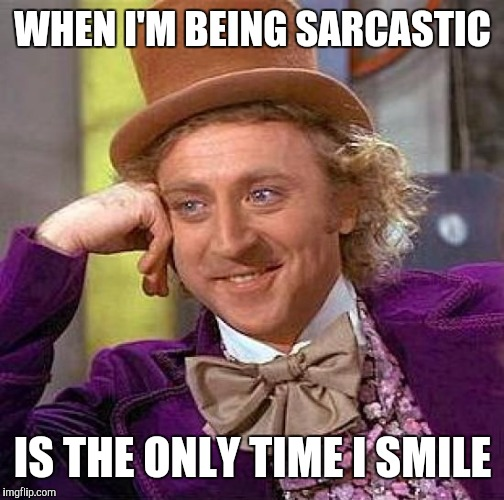Creepy Condescending Wonka Meme | WHEN I'M BEING SARCASTIC IS THE ONLY TIME I SMILE | image tagged in memes,creepy condescending wonka | made w/ Imgflip meme maker