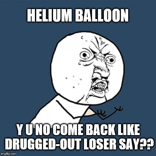 HELIUM BALLOON Y U NO COME BACK LIKE DRUGGED-OUT LOSER SAY?? | made w/ Imgflip meme maker