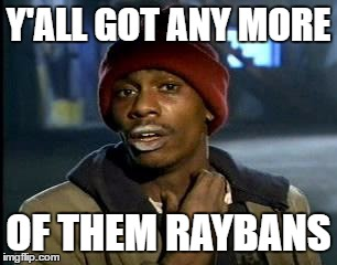 Y'all Got Any More Of That Meme | Y'ALL GOT ANY MORE OF THEM RAYBANS | image tagged in memes,yall got any more of | made w/ Imgflip meme maker