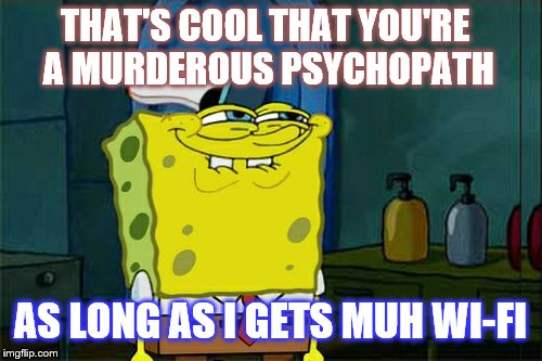 THAT'S COOL THAT YOU'RE A MURDEROUS PSYCHOPATH AS LONG AS I GETS MUH WI-FI | made w/ Imgflip meme maker