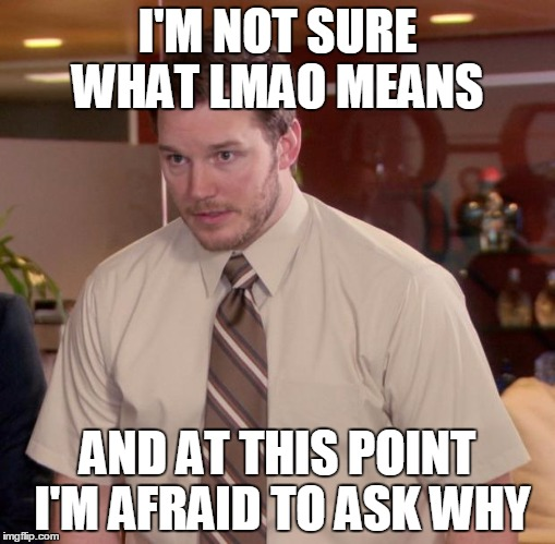 Afraid To Ask Andy Meme | I'M NOT SURE WHAT LMAO MEANS AND AT THIS POINT I'M AFRAID TO ASK WHY | image tagged in memes,afraid to ask andy | made w/ Imgflip meme maker