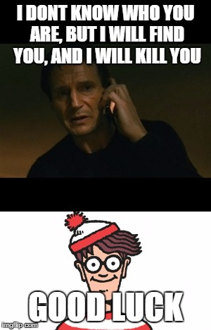 I DONT KNOW WHO YOU ARE, BUT I WILL FIND YOU, AND I WILL KILL YOU GOOD LUCK | image tagged in liam neeson taken,where's waldo | made w/ Imgflip meme maker