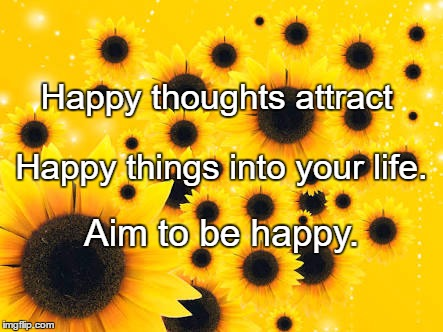 Happy thoughts attract Aim to be happy. Happy things into your life. | image tagged in sunflowers 1 | made w/ Imgflip meme maker