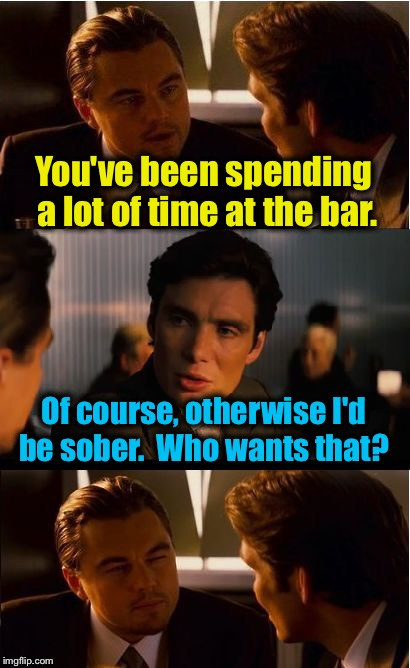 Sounds legit? | You've been spending a lot of time at the bar. Of course, otherwise I'd be sober.  Who wants that? | image tagged in memes,inception,evilmandoevil,funny | made w/ Imgflip meme maker