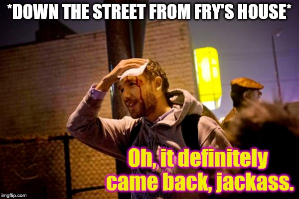 *DOWN THE STREET FROM FRY'S HOUSE* Oh, it definitely came back, jackass. | made w/ Imgflip meme maker