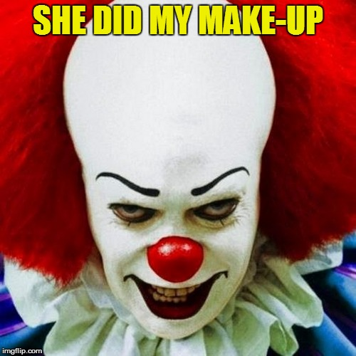 Pennywise | SHE DID MY MAKE-UP | image tagged in pennywise | made w/ Imgflip meme maker