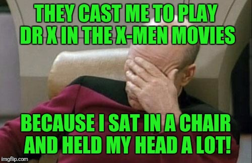 My theory, anyhow! | THEY CAST ME TO PLAY DR X IN THE X-MEN MOVIES BECAUSE I SAT IN A CHAIR AND HELD MY HEAD A LOT! | image tagged in memes,captain picard facepalm,dr x,xmen,marvel comics | made w/ Imgflip meme maker