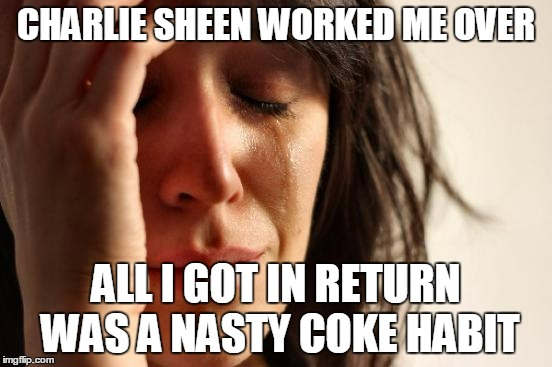 First World Problems Meme | CHARLIE SHEEN WORKED ME OVER ALL I GOT IN RETURN WAS A NASTY COKE HABIT | image tagged in memes,first world problems | made w/ Imgflip meme maker