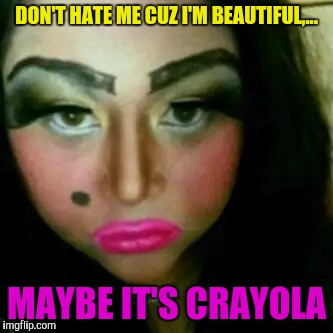 DON'T HATE ME CUZ I'M BEAUTIFUL,... MAYBE IT'S CRAYOLA | made w/ Imgflip meme maker