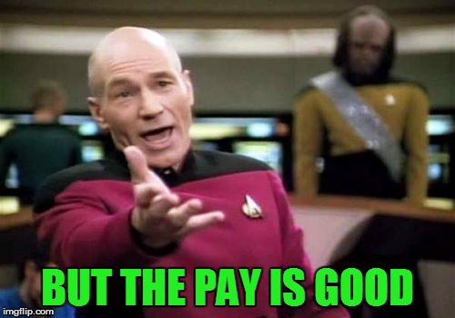 Picard Wtf Meme | BUT THE PAY IS GOOD | image tagged in memes,picard wtf | made w/ Imgflip meme maker