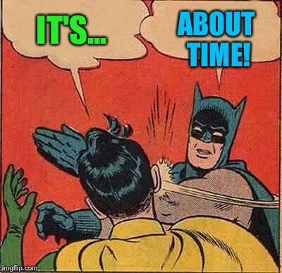 Batman Slapping Robin Meme | IT'S... ABOUT TIME! | image tagged in memes,batman slapping robin | made w/ Imgflip meme maker