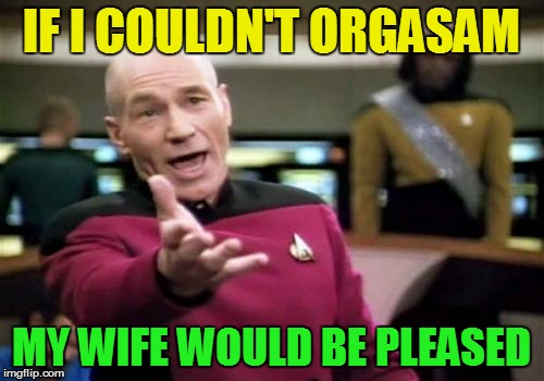 Picard Wtf Meme | IF I COULDN'T ORGASAM MY WIFE WOULD BE PLEASED | image tagged in memes,picard wtf | made w/ Imgflip meme maker