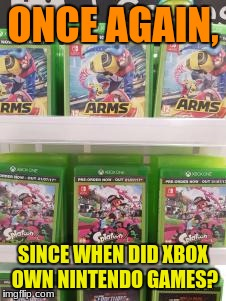 I may be on a break but doesn't mean i can't make memes and upvote some! | ONCE AGAIN, SINCE WHEN DID XBOX OWN NINTENDO GAMES? | image tagged in memes,nintendo,arms,splatoon 2,mrawesome55 | made w/ Imgflip meme maker
