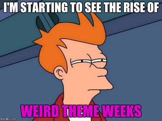 Its true, Some were NSFW weeks, and  weird theme week ideas are born outta nowhere...  | I'M STARTING TO SEE THE RISE OF WEIRD THEME WEEKS | image tagged in memes,futurama fry,weird theme weeks,mrawesome55 | made w/ Imgflip meme maker