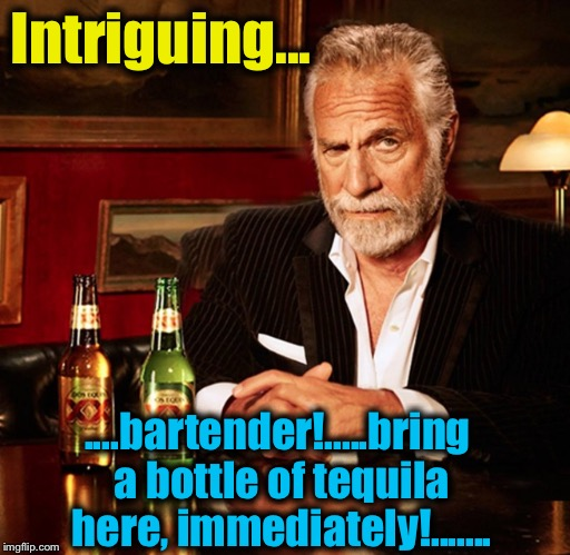 Intriguing... ....bartender!.....bring a bottle of tequila here, immediately!....... | made w/ Imgflip meme maker