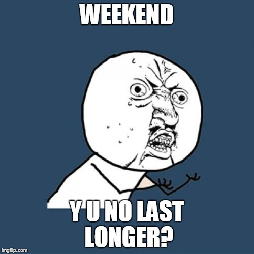 Y U No Meme | WEEKEND Y U NO LAST LONGER? | image tagged in memes,y u no | made w/ Imgflip meme maker