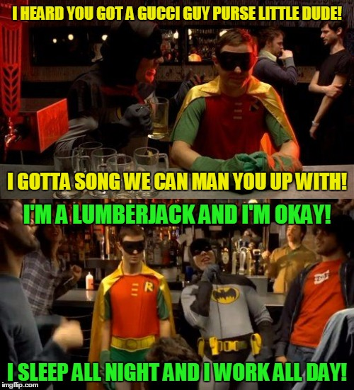 you know he's just genuinely concerned about Robin's 'issues' (inspired by an Evilmandoevil meme) | I HEARD YOU GOT A GUCCI GUY PURSE LITTLE DUDE! I SLEEP ALL NIGHT AND I WORK ALL DAY! I GOTTA SONG WE CAN MAN YOU UP WITH! I'M A LUMBERJACK A | image tagged in karaoke batman,memes,monty python,batman and robin,batman | made w/ Imgflip meme maker