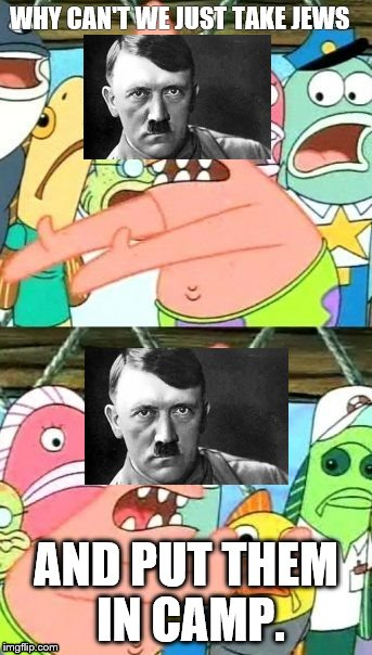 Put It Somewhere Else Patrick Meme | WHY CAN'T WE JUST TAKE JEWS AND PUT THEM IN CAMP. | image tagged in memes,put it somewhere else patrick | made w/ Imgflip meme maker
