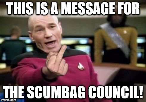 Picard's middle finger message to the council! | THIS IS A MESSAGE FOR THE SCUMBAG COUNCIL! | image tagged in picard middle finger | made w/ Imgflip meme maker