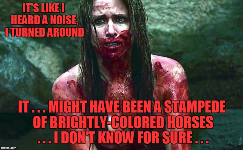 IT'S LIKE I HEARD A NOISE, I TURNED AROUND IT . . . MIGHT HAVE BEEN A STAMPEDE OF BRIGHTLY-COLORED HORSES . . . I DON'T KNOW FOR SURE . . . | made w/ Imgflip meme maker