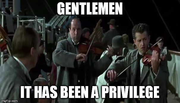 Gentlemen |  GENTLEMEN; IT HAS BEEN A PRIVILEGE | image tagged in titanic,band,sinking,privilege | made w/ Imgflip meme maker