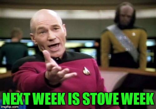 Picard Wtf Meme | NEXT WEEK IS STOVE WEEK | image tagged in memes,picard wtf | made w/ Imgflip meme maker