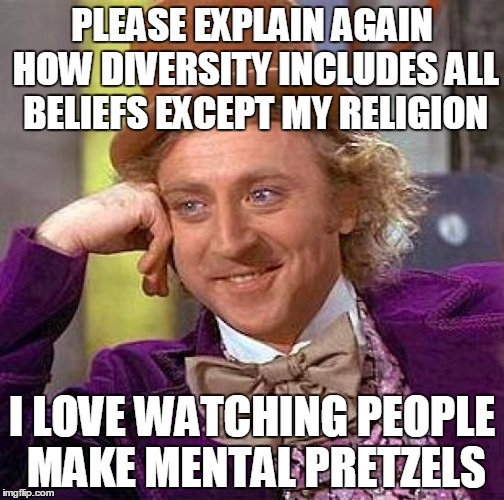 The False god Of Diversity | PLEASE EXPLAIN AGAIN HOW DIVERSITY INCLUDES ALL BELIEFS EXCEPT MY RELIGION I LOVE WATCHING PEOPLE MAKE MENTAL PRETZELS | image tagged in memes,creepy condescending wonka | made w/ Imgflip meme maker