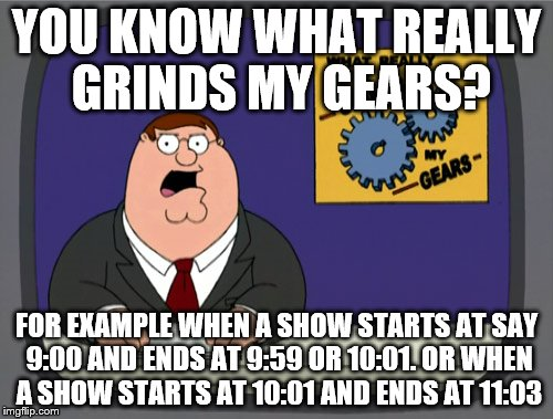 Seems like a dumb editing and/or commercial issue. But am I the only one? | YOU KNOW WHAT REALLY GRINDS MY GEARS? FOR EXAMPLE WHEN A SHOW STARTS AT SAY 9:00 AND ENDS AT 9:59 OR 10:01. OR WHEN A SHOW STARTS AT 10:01 A | image tagged in memes,peter griffin news | made w/ Imgflip meme maker