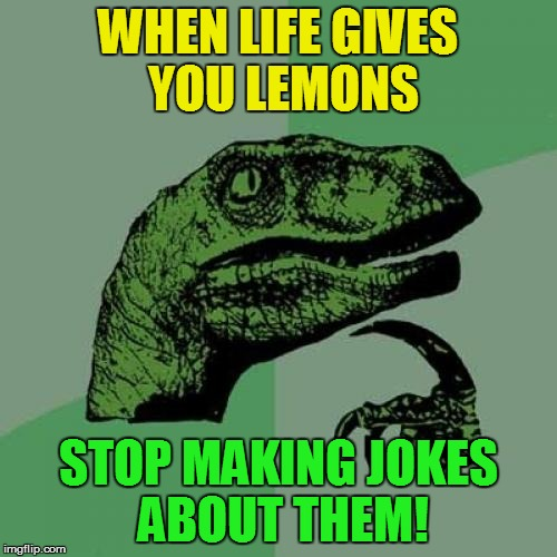Philosoraptor Meme | WHEN LIFE GIVES YOU LEMONS STOP MAKING JOKES ABOUT THEM! | image tagged in memes,philosoraptor | made w/ Imgflip meme maker