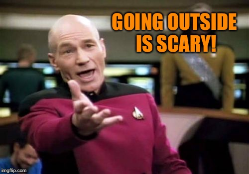 Picard Wtf Meme | GOING OUTSIDE IS SCARY! | image tagged in memes,picard wtf | made w/ Imgflip meme maker