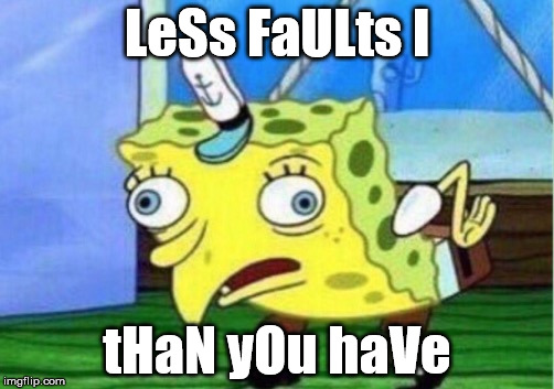 Mocking Spongebob |  LeSs FaULts I; tHaN yOu haVe | image tagged in mocking spongebob | made w/ Imgflip meme maker